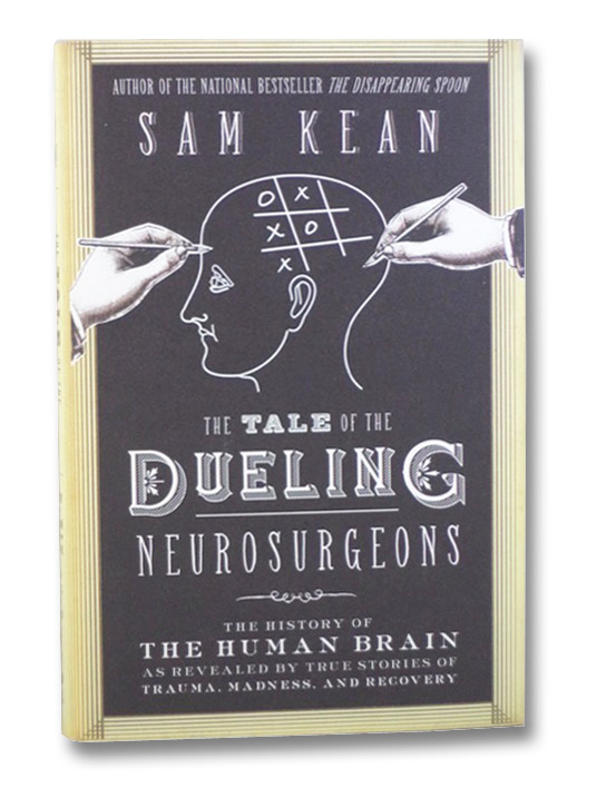 The Tale of the Dueling Neurosurgeons: The History of the Human Brain as Revealed by True Stories of Trauma, Madness, and Recovery, Kean, Sam