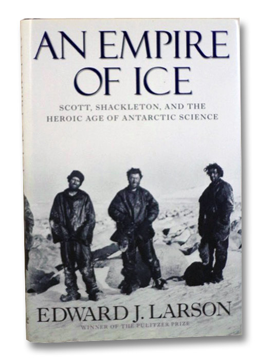 An Empire of Ice: Scott, Shackleton, and the Heroic Age of Antarctic Science, Larson, Edward J.