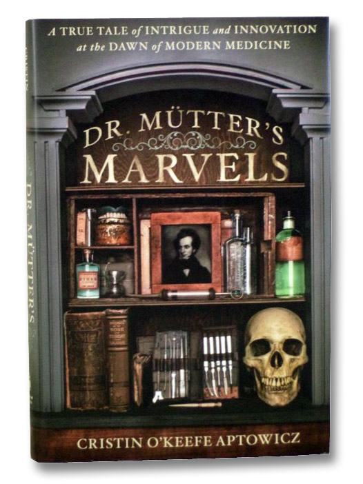 Dr. Mutter's Marvels: A True Tale of Intrigue and Innovation at the Dawn of Modern Medicine, Aptowicz, Cristin O'Keefe