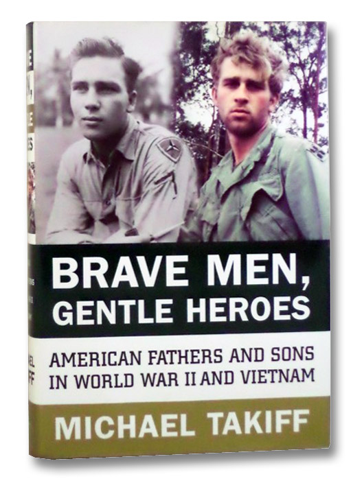Brave Men, Gentle Heroes: American Fathers and Sons in World War II and Vietnam, Takiff, Michael