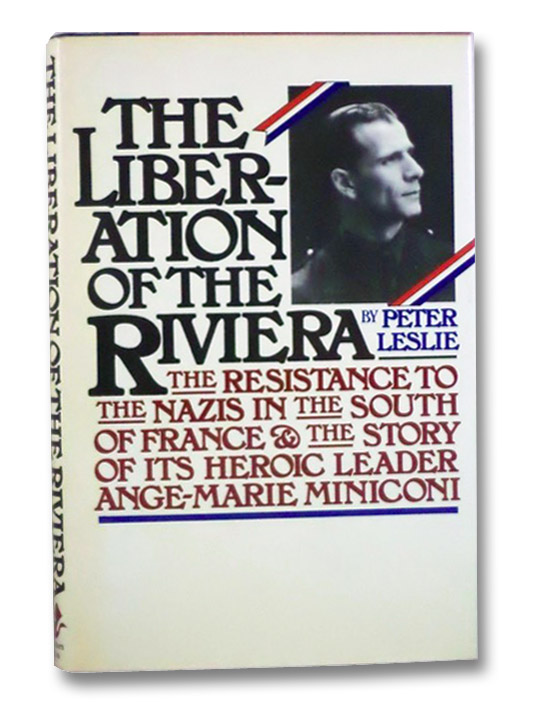 The Liberation of the Riviera: The Resistance to the Nazis in the South of France & the Story of its Heroic Leader Ange-Marie Miniconi, Leslie, Peter