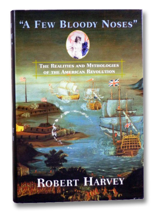 A Few Bloody Noses: The Realities and Mythologies of the American Revolution, Harvey, Robert