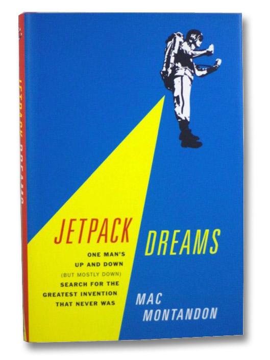 Jetpack Dreams: One Man's Up and Down (But Mostly Down) Search for the Greatest Invention That Never Was, Montandon, Mac