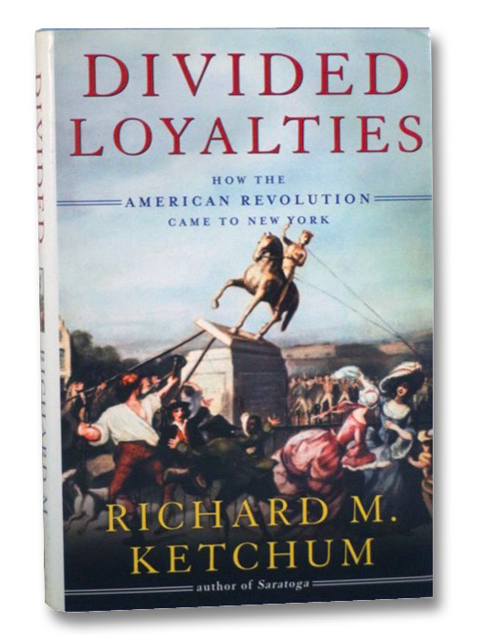 Divided Loyalties: How the American Revolution Came to New York, Ketchum, Richard M.