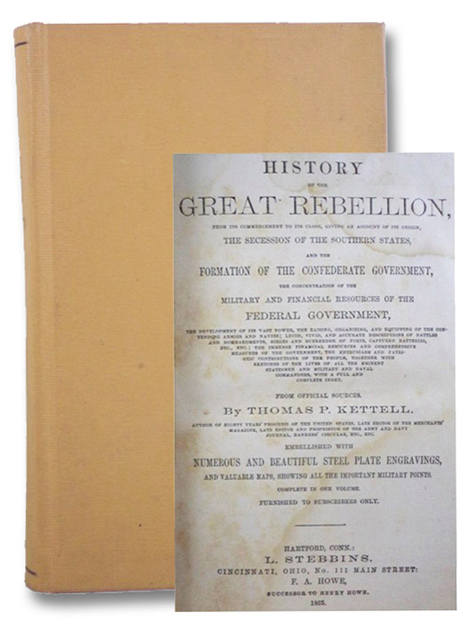 History of the Great Rebellion, from its Commencement to its Close, Giving an Account of its Origin, the Secession of the Southern States, and the Formation of the Confederate Government, the Concentration of the Military and Financial Resources of the Federal Government, the Development of its Vast Power, the Raising, Organizing, and Equipping of the Contending Armies and Navies; Lucid, Vivid, and Accurate Descriptions of Battles and Bombardments, Sieges and Surrender of Forts, Capture Batteries, Etc., Etc.; the Immense Financial Resources and Comprehensive Measures of the Government, the Enthusiasm and Patriotic Contributions of the People, together with Sketches of the Lives of All the Eminent Statesmen and Military and Naval Commanders, with a Full and Complete Index. From Official Sources., Kettell, Thomas P.