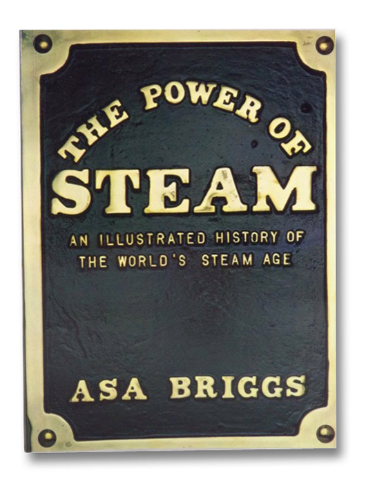 The Power of Steam: An Illustrated History of the World's Steam Age, Briggs, Asa