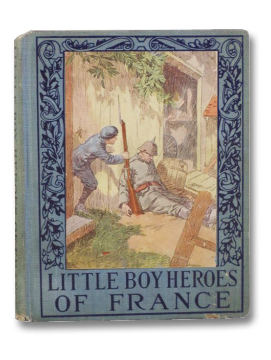 Little Boy Heroes of France: A Book of the Deeds of Valor of the Sturdy Little Patriots of France during the Great War, Royce, Ruth
