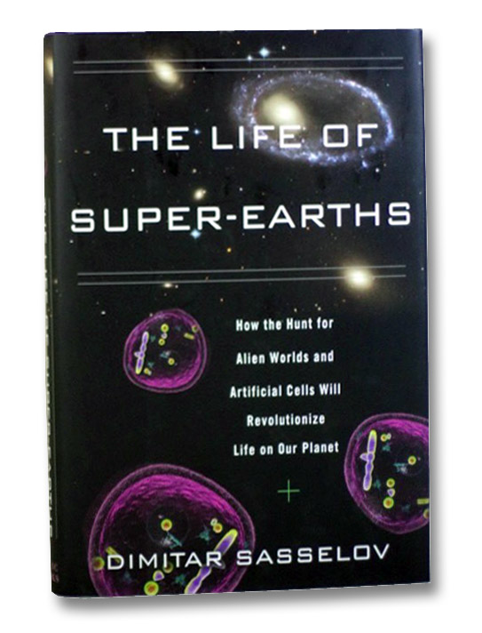 The Life of Super-Earths: How the Hunt for Alien Worlds and Artificial Cells Will Revolutionize Life on Our Planet, Sasselov, Dimitar