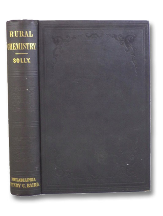 Rural Chemistry: An Elementary Introduction to the Study of the Science in its Relation to Agriculture and the Arts of Life, Solly, Edward