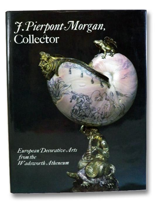 J. Pierpont Morgan, Collector: European Decorative Arts from the Wadsworth Atheneum, Roth, Linda Horvitz