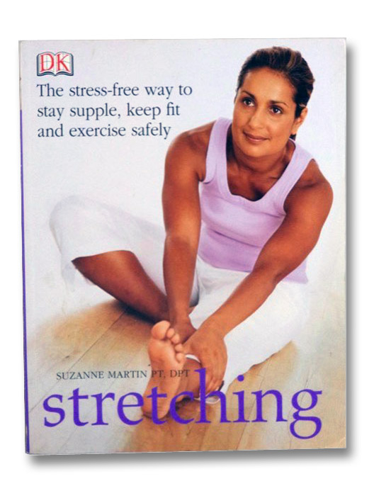Stretching: The Stress-Free Way to Stay Supple, Keep Fit and Exercise Safely (DK), Martin, Suzanne