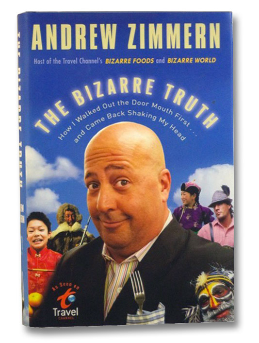 The Bizarre Truth: How I Walked Out the Door Mouth First . . . and Came Back Shaking My Head, Zimmern, Andrew