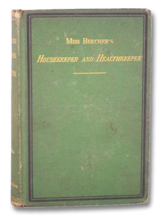 Miss Beecher's Housekeeper and Healthkeeper: Containing Five Hundred Recipes for Economical and Healthful Cooking; Also, Many Directions for Securing Health and Happiness, Miss Beecher