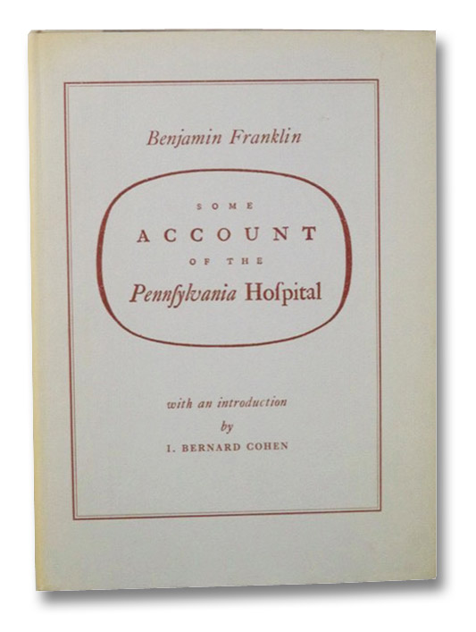 Some Account of the Pennsylvania Hospital (Publications of the Institute of History of Medicine, Fourth Series: Bibliotheca Medica Americana, Volume VI), Franklin, Benjamin; Cohen, I. Bernard
