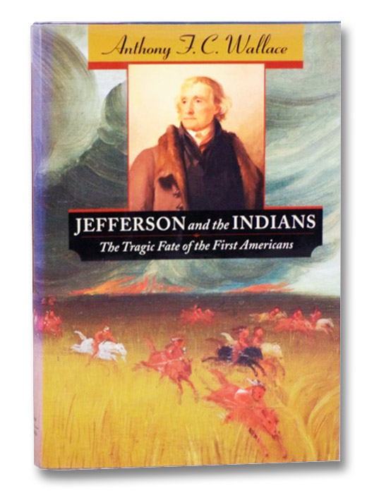 Jefferson and the Indians: The Tragic Fate of the First Americans, Wallace, Anthony F.C.