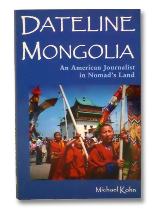 Dateline Mongolia: An American Journalist in Nomad's Land, Kohn, Michael