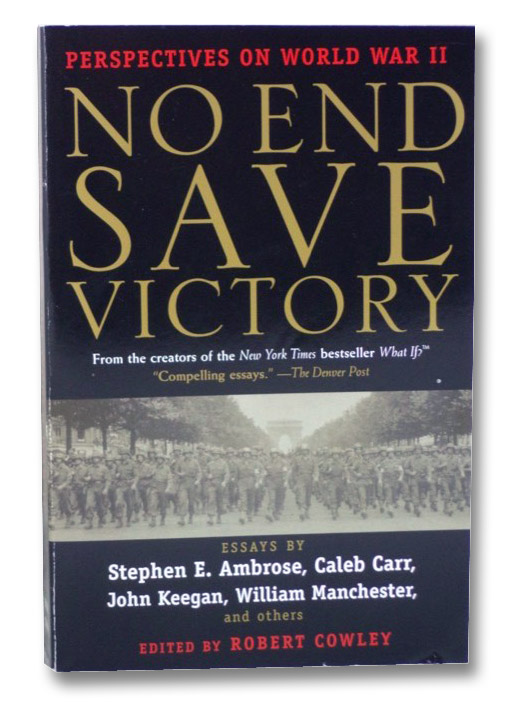No End Save Victory: Perspectives on World War II, Ambrose, Stephen E.; Carr, Caleb; Keegan, John; Manchester, William; Cowley, Robert