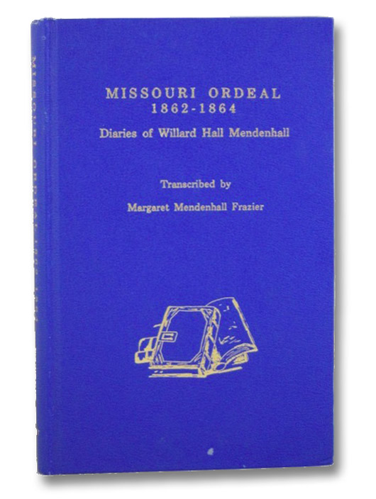 Missouri Ordeal, 1862-1864: Diaries of Willard Hall Mendenhall, Mendenhall, Willard Hall; Frazier, Margaret Mendenhall; Goodrich, James W.