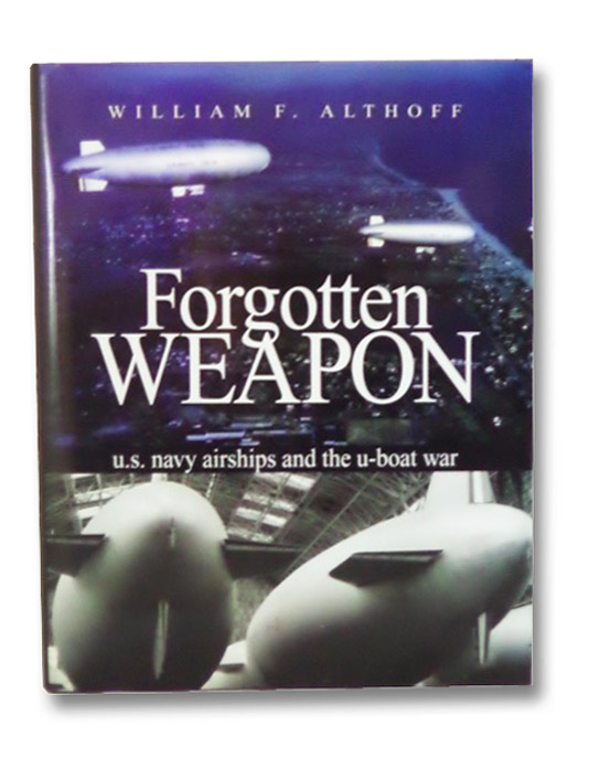 Forgotten Weapon: U.S. Navy Airships and the U-Boat War, Althoff, William F.
