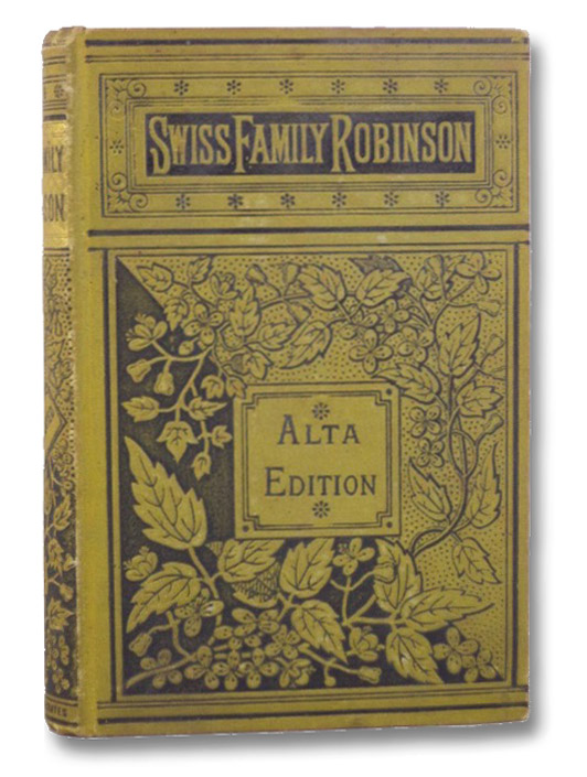The Swiss Family Robinson; or, Adventures of a Father and Mother and Four Sons in a Desert Island. The Two Parts Complete in One Volume. (Alta Edition), [Wyss, Johann David]