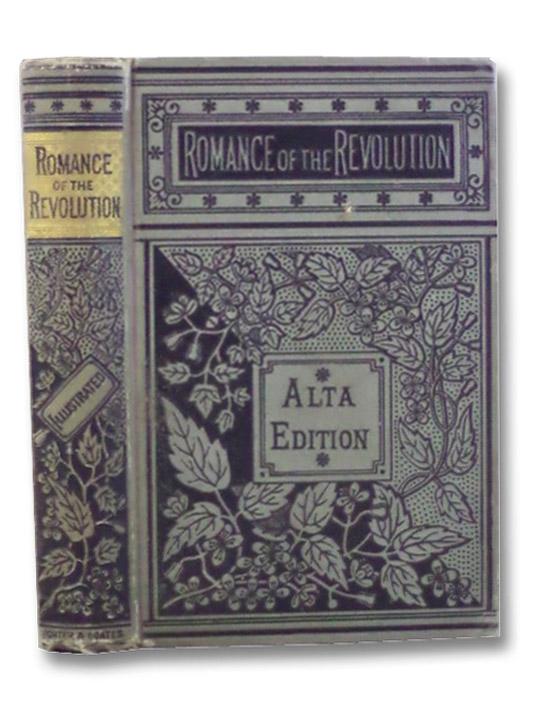 The Romance of the Revolution: Being True Stories of the Adventures, Romantic Incidents, Hairbreadth Escapes, and Heroic Exploits of the Days of '76. Illustrated. (Alta Edition)