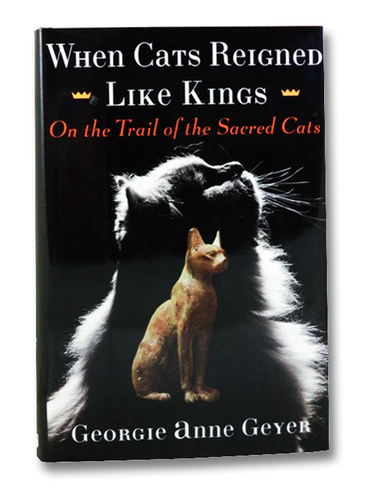 When Cats Reigned Like Kings: On the Trail of the Sacred Cats, Geyer, Georgie Anne