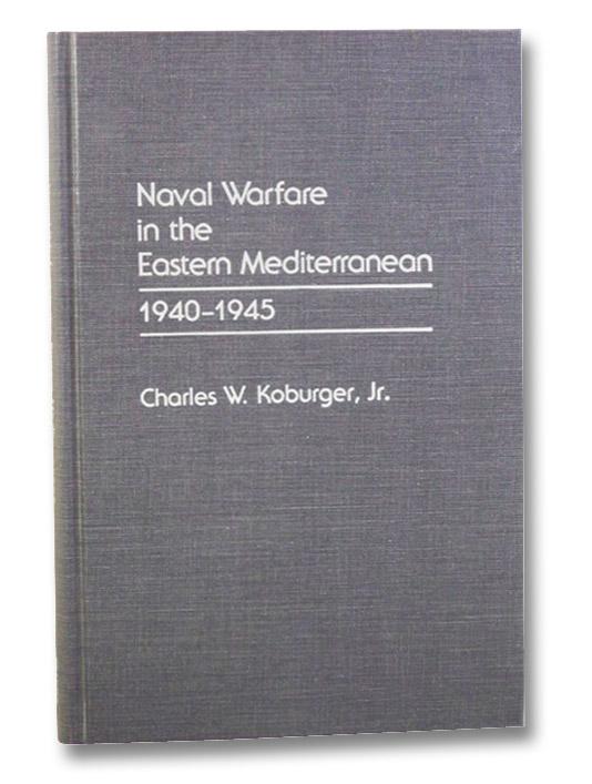 Naval Warfare in the Eastern Mediterranean, 1940-1945, Koburger, Charles W.