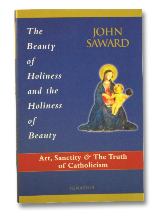 The Beauty of Holiness and the Holiness of Beauty: Art, Sanctity, and the Truth of Catholicism, Saward, John
