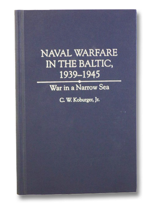 Naval Warfare in the Baltic, 1939-1945: War in a Narrow Sea, Koburger, Jr., C.W.
