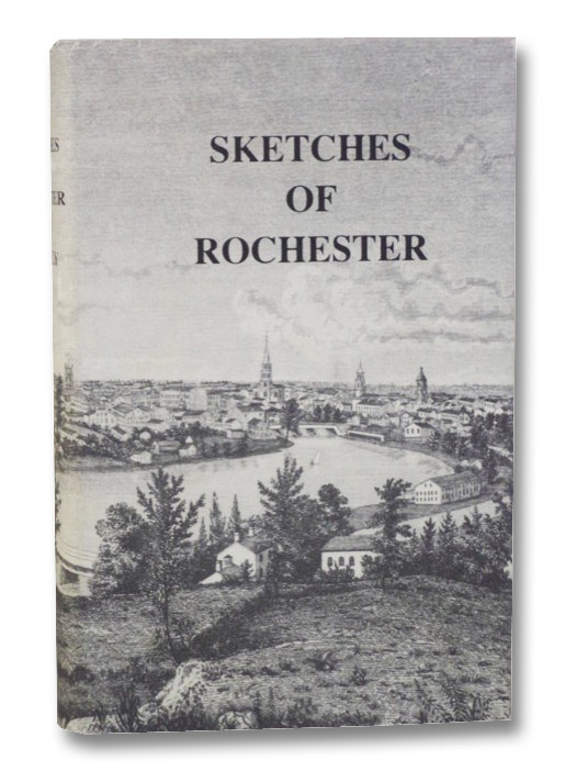 Sketches of Rochester; with Incidental Notices of Western New-York. A Collection of Matters Designed to Illustrate the Progress of Rochester During the First Quarter-Century of Its Existence. Including a Map of the City and Some Representations of Scenery, Edifices, Etc., O'Reilly, Henry; Van Slyke, Florence Fischer