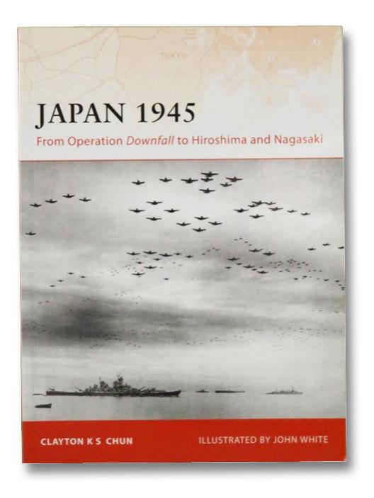 Japan 1945: From Operation Downfall to Hiroshima and Nagasaki, Chun, Clayton K.S.; White, John