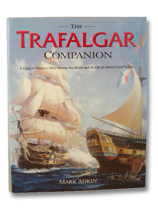 The Trafalgar Companion: A Guide to History's Most Famous Sea Battle and the Life of Admiral Lord Nelson, Adkin, Mark; Farmer, Clive