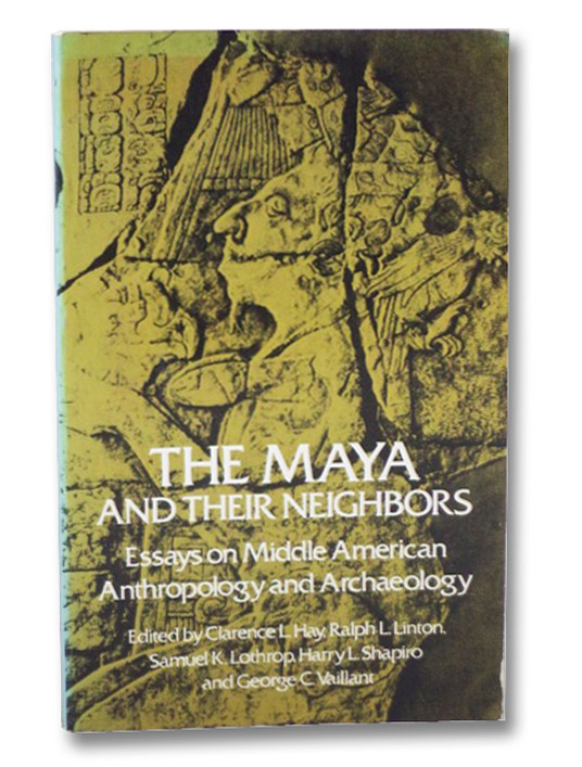 The Maya and Their Neighbors: Essays on Middle American Anthropology and Archaeology, Hay, Clarence L.