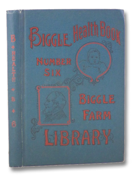 Biggle Health Book, Number Six: A Family Monitor and Guide to Good Health and Long Life before the Doctor Comes (Biggle Farm Library), Biggle, Jacob