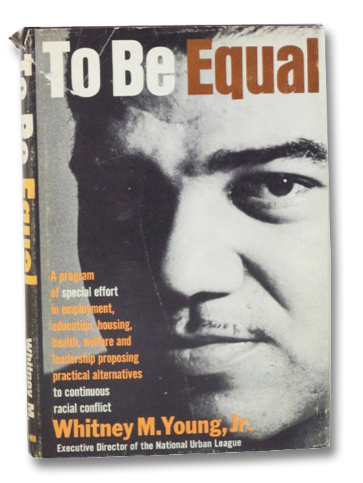 To Be Equal: A Program of Special Effort in Employment, Education, Housing, Health, Welfare and Leadership Proposing Practical Alternatives to Continuous Racial Conflict, Young, Jr., Whitney M.