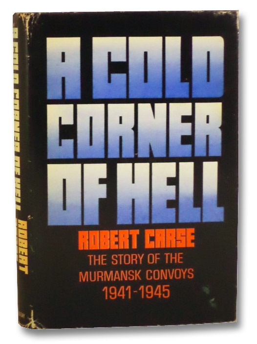 A Cold Corner of Hell: The Story of the Murmansk Convoys, 1941-1945, Carse, Robert