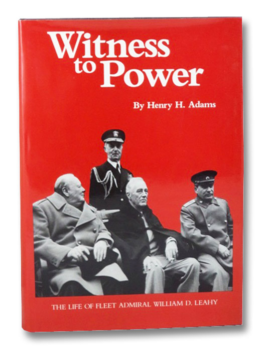 Witness to Power: The Life of Fleet Admiral William D. Leahy, Adams, Henry H.
