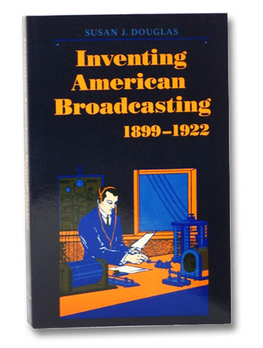 Inventing American Broadcasting, 1899-1922 (Johns Hopkins Studies in the History of Technology), Douglas, Susan J.