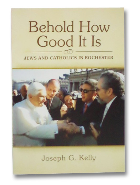 Behold How Good it is: Jews and Catholics in Rochester, Kelly, Joseph G.