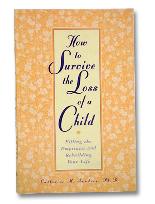 How to Survive the Loss of a Child: Filling the Emptiness and Rebuilding Your Life, Sanders, Catherine M.