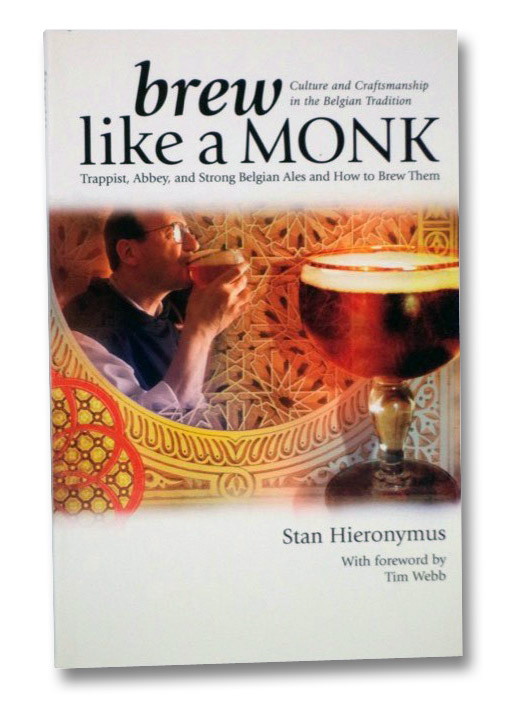 Brew Like a Monk: Trappist, Abbey, and Strong Belgian Ales and How to Brew Them (Culture and Craftsmanship in the Belgian Tradition), Hieronymus, Stan; Webb, Tim