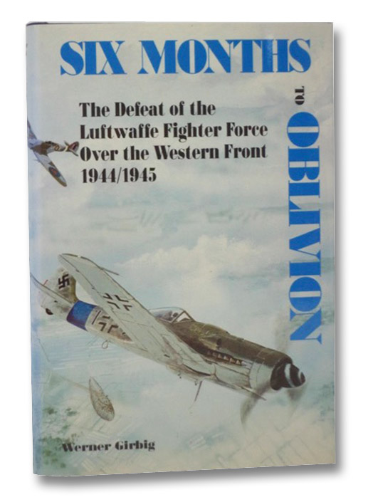 Six Months to Oblivion: The Defeat of the Luftwaffe Fighter Force Over the Western Front, 1944-1945, Girbig, Werner