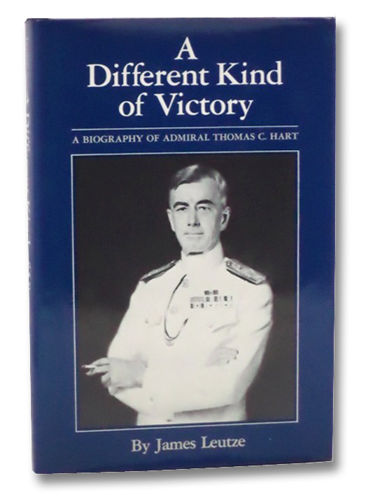 A Different Kind of Victory: A Biography of Admiral Thomas C. Hart, Leutze, James