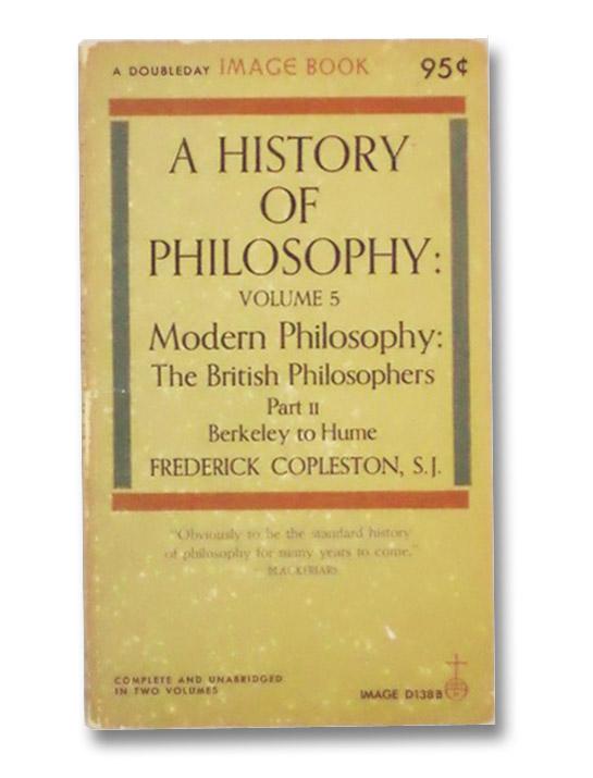 A History of Philosophy: Volume 5, Part II -- Modern Philosophy: The British Philosophers, Berkeley to Hume, Copleston, Frederick
