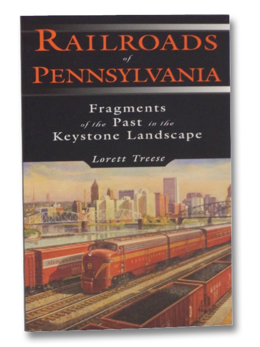 Railroads of Pennsylvania: Fragments of the Past in the Keystone Landscape, Treese, Lorett