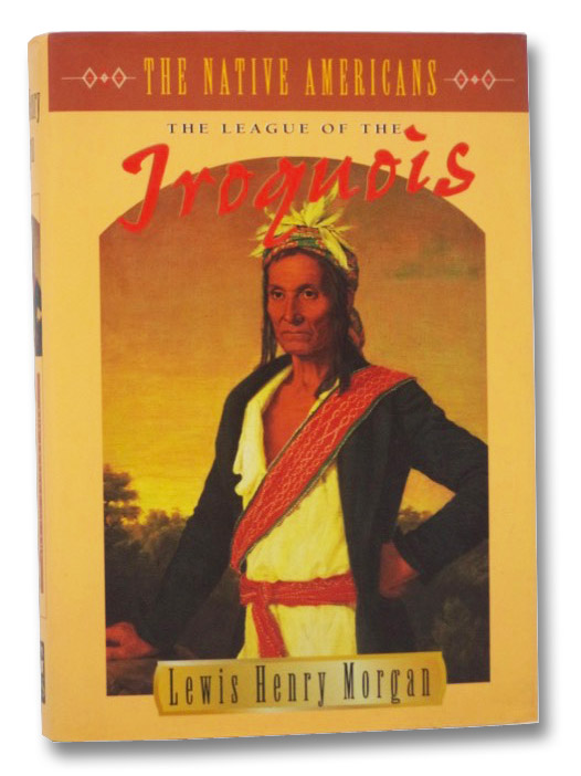 The League of the Iroquois (The Native Americans), Morgan, Lewis Henry