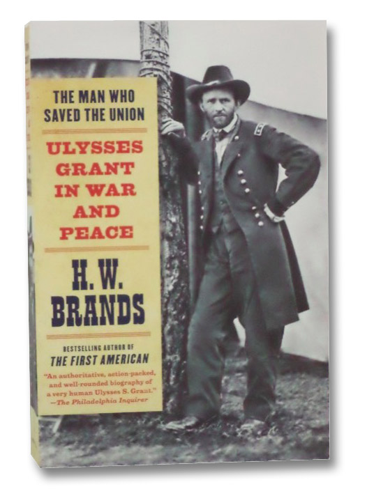 The Man Who Saved the Union: Ulysses Grant in War and Peace, Brands, H.W.