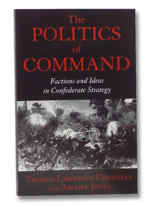 The Politics of Command: Factions and Ideas in Confederate Strategy, Connelly, Thomas Lawrence; Jones, Archer