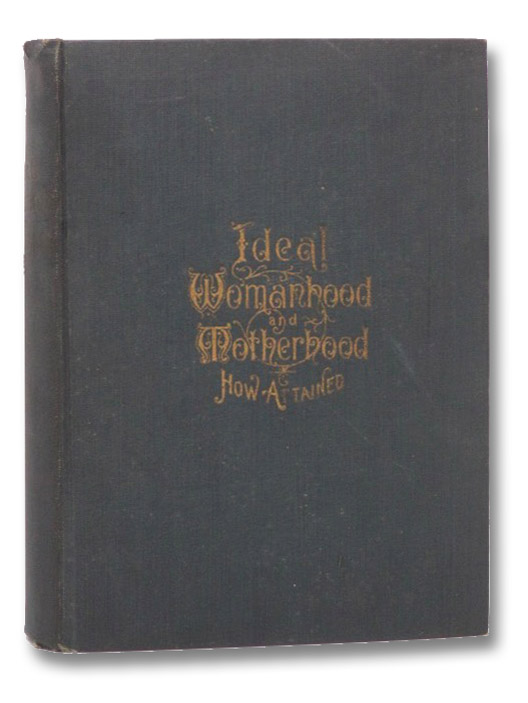 Ideal Womanhood and Motherhood: A Book Giving Full Information on All the Mysterious and Complex Matters Pertaining to Women: Creative Science; Bearing, Nursing and Rearing Children; Hints on Courtship and Marriage; Regulating Number of Offspring; Health, Mental and Physical Beauty, Etc., Etc. Including Diseases Peculiar to Women, Their Treatment and Cure, A Complete Medical Guide for Women, Melendy, Mary R.