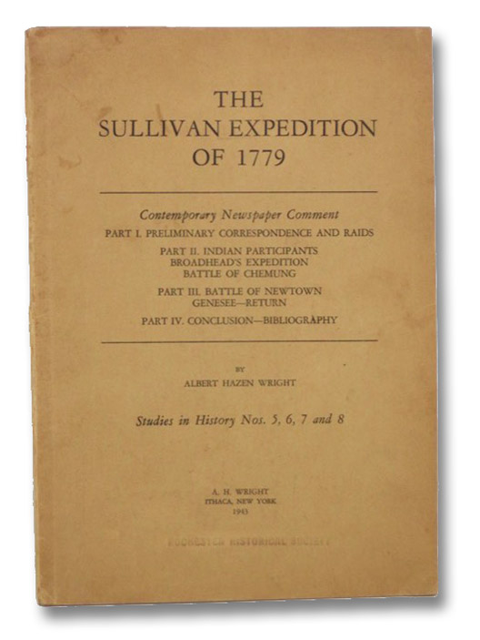 The Sullivan Expedition of 1779: Contemporary Newspaper Comment - Part I: Preliminary Correspondence and Raids; Part II: Indian Participants, Broadhead's Expedition, Battle of Chemung; Part III: Battle of Newtown Genesee--Return; Part IV: Conclusion--Bibliography. Studies in History Nos. 5, 6, 7 and 8., Wright, Albert Hazen